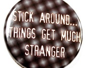 Stick Around Things Get Much Stranger - Button Pinback Badge 1 1/2 inch