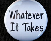 Whatever It Takes - Button Pinback Badge 1 1/2 inch