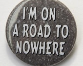 I'm On A Road To Nowhere - Pinback Button Badge 1 1/2 inch