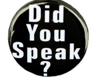 Did You Speak - Button Pinback Badge 1 inch