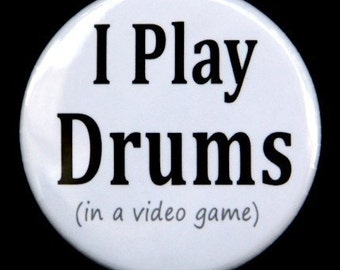 I Play Drums in a video game - Pinback Button Badge 1 1/2 inch 1.5 - Keychain Magnet or Flatback