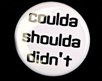 Coulda Shoulda Didn't - Button Pinback Badge 1 inch