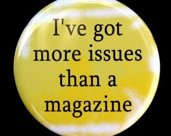 I've Got More Issues Than A Magazine - Button Pinback Badge 1 1/2 inch