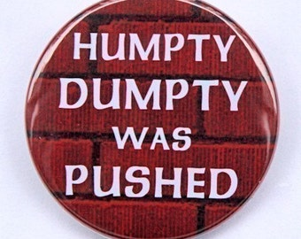 Humpty Dumpty Was Pushed - Pinback Button Badge 1 1/2 inch 1.5 - Flatback Magnet or Keychain