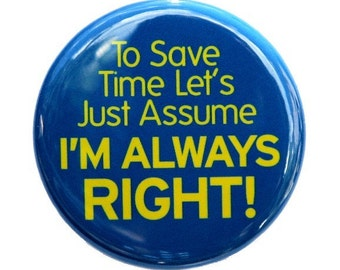 Save Time Assume I'm Right  - Button Pinback Badge 1 1/2 inch 1.5 - Flatback Magnet or Keychain