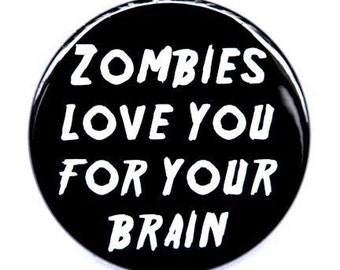Zombies Love You For Your Brain - Button Pinback Badge 1 1/2 inch - Magnet Keychain or Flatback