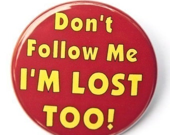 Don't Follow Me I'm Lost Too - Button Pinback Badge 1 1/2 inch