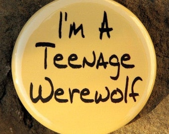 I'm A Teenage Werewolf - Button Pinback Badge 1 1/2 inch - Flatback, Magnet or Keychain