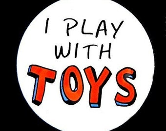 I Play With Toys - Button Pinback Badge 1 1/2 inch 1.5 - Flatback Magnet or Keychain