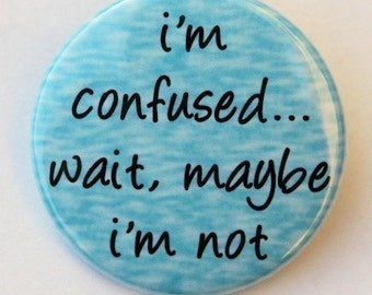 I'm Confused Wait Maybe I'm Not - Button Pinback Badge 1 1/2 inch