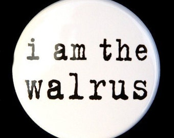 I Am The Walrus - Pinback Button Badge 1 1/2 inch 1.5 - Flatback, Magnet or Keychain