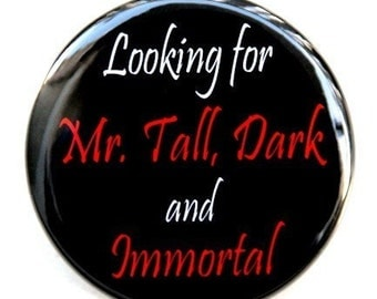 Looking For Mr Tall Dark and Immortal - Button Pinback Badge 1 1/2 inch 1.5  - Magnet Keychain or Flatback