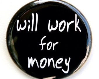 Will Work For Money - Button Pinback Badge 1 1/2 inch 1.5 - Flatback, Magnet or Keychain