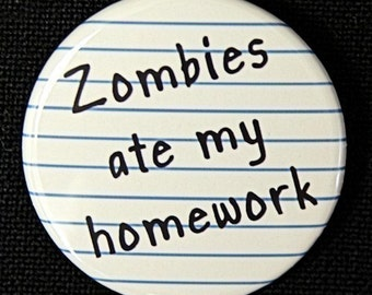 Zombies Ate My Homework - Button Pinback Badge 1 1/2 inch 1.5  - Magnet Keychain or Flatback