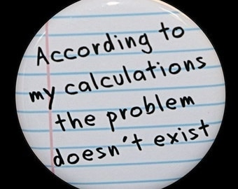 According To My Calculations The Problem Doesn't Exist -  Pinback  1 1/2 inch 1.5