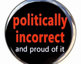 Politically Incorrect And Proud Of It - Pinback Button Badge 1 1/2 inch - Magnet Keychain or Flatback