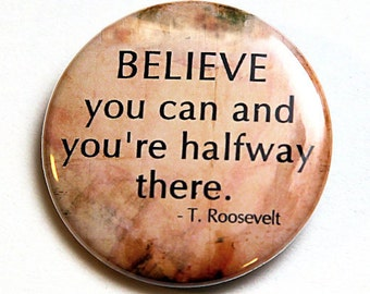 Believe You Can - Roosevelt - Button Pinback Badge 1 1/2 inch 1.5 - Flatback Magnet or Keychain