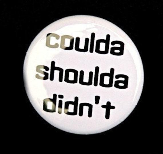 Coulda Shoulda Didn't - Button Pinback Badge 1 inch