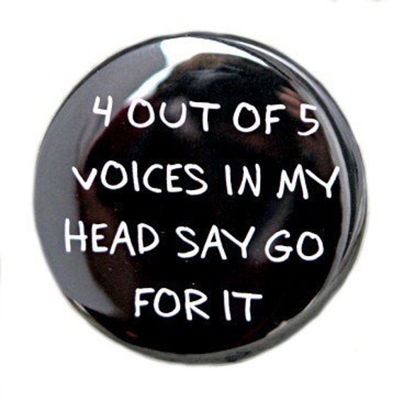 4 Out Of 5 Voices In My Head Say Go For It - Pinback Button Badge 1 1/2 inch - Magnet Keychain or Flatback