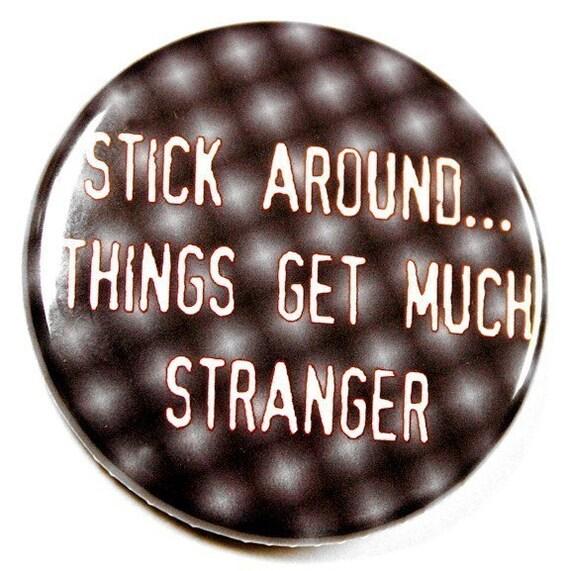 Stick Around Things Get Much Stranger - Button Pinback Badge 1 1/2 inch 1.5  - Flatback Magnet or Keychain