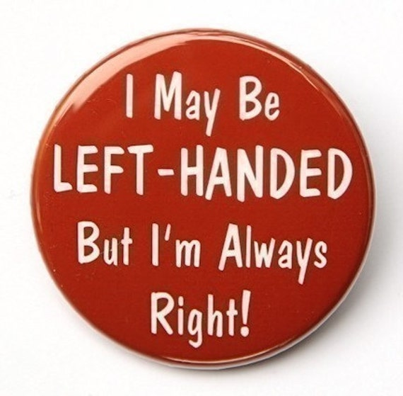 Left Handed But I'm Always Right - Pinback Button Badge 1 1/2 inch