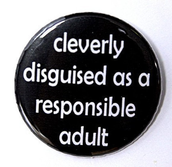 Cleverly Disguised As A Responsible Adult - Pinback Button Badge 1 1/2 inch