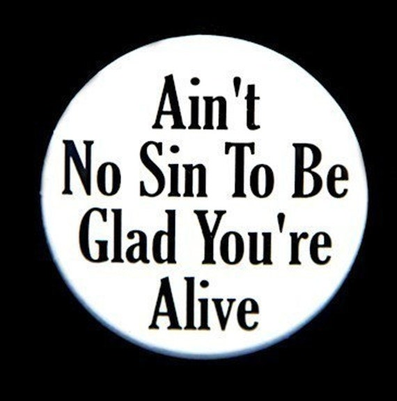 Ain't No Sin To Be Glad You're Alive - Button Pinback Badge 1 1/2 inch - Flatback, Magnet or Keychain