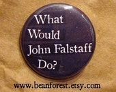 WWJFD- What Would John Falstaff Do (William Shakespeare, Henry IV) - pinback button badge