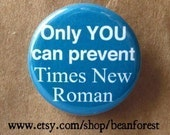 only YOU can prevent Times New Roman - pinback button badge