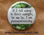 if i fall asleep in direct sunlight, let me be. i'm photosynthesizing - pinback button badge