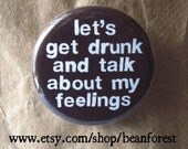 let's get drunk and talk about my feelings - pinback button badge