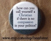 how can you call yourself a christian if there is no compassion in your politics - pinback button badge
