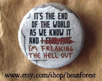 it's the end of the world as we know it, and i'm freaking the hell out - pinback button badge