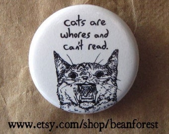 "cats are whores and can't read - 1.25"" pinback button badge - refrigerator fridge magnet  - cartoon cat drawing ugly kitten funny pin joke"
