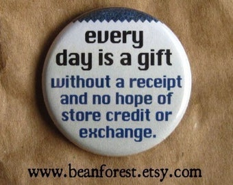 every day is a gift without a receipt and no hope of store credit or exchange - pinback button badge