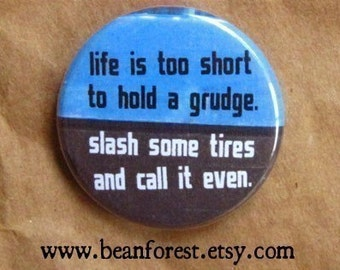 life is too short to hold a grudge, slash some tires and call it even - pinback button badge