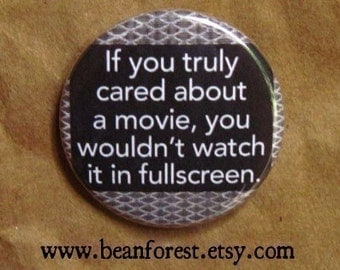 if you truly cared about a movie, you wouldn't watch it in fullscreen - movie buttons badge