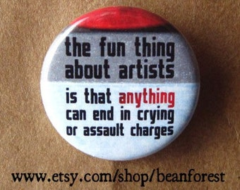 fun thing about artists is that ANYTHING can end in crying or assault charges - pinback button badge