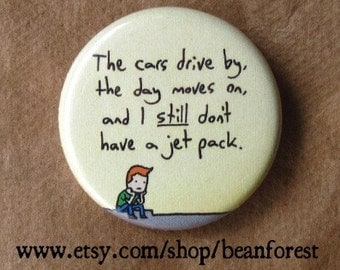 "the cars drive by, the day moves on, and i still don't have a jet pack - 1.25"" pinback button badge - refrigerator fridge magnet - cartoon"