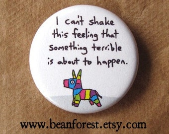 i can't shake this feeling that something terrible is about to happen - pinata danger -  pinback button badge