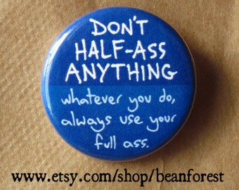 don't half ass anything. whatever you do, always use your full ass - pinback button badge
