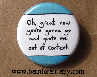 oh, great, now you're gonna quote me out of context - pinback button badge
