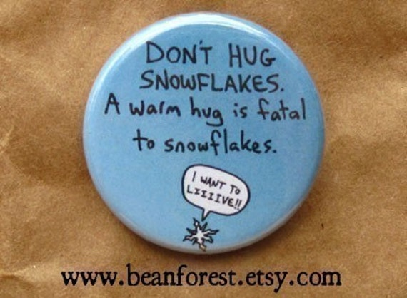 don't hug snowflakes. a warm hug is fatal to snowflakes - pinback button badge