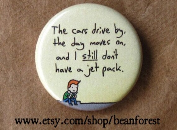 """the cars drive by, the day moves on, and i still don't have a jet pack - 1.25"""" pinback button badge - refrigerator fridge magnet - cartoon"""
