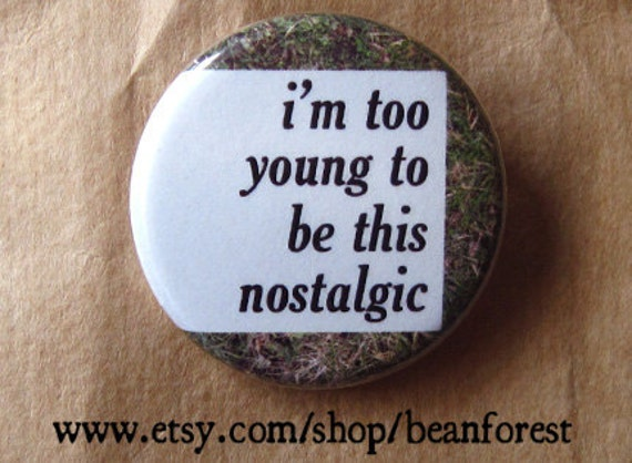 too young to be nostalgic - pinback button badge