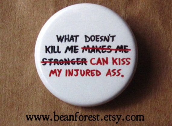 "what doesn't kill me can kiss my injured ass - 1.25"" pinback button badge - refrigerator fridge magnet - funny snarky joke butt booty oopsy"