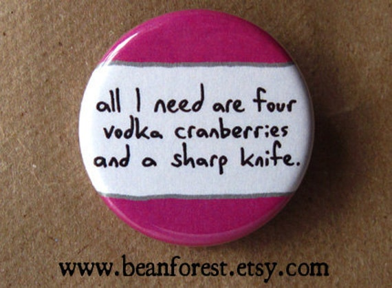 four vodka cranberries and a sharp knife - pinback button badge