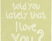 Have I told you lately that I love you Art print, poster, love quote, home decor, wall hanging, I love you, baby nursery art, quote art