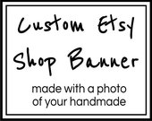 Sale - Custom Etsy Shop Banner Design Using A Picture Of Your Handmade