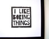 LINOCUT PRINT - I like boring things LETTERPRESS 8x10 poster
